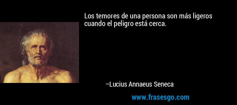 Los temores de una persona son más ligeros cuando el peligro está cerca. – Lucius Annaeus Seneca