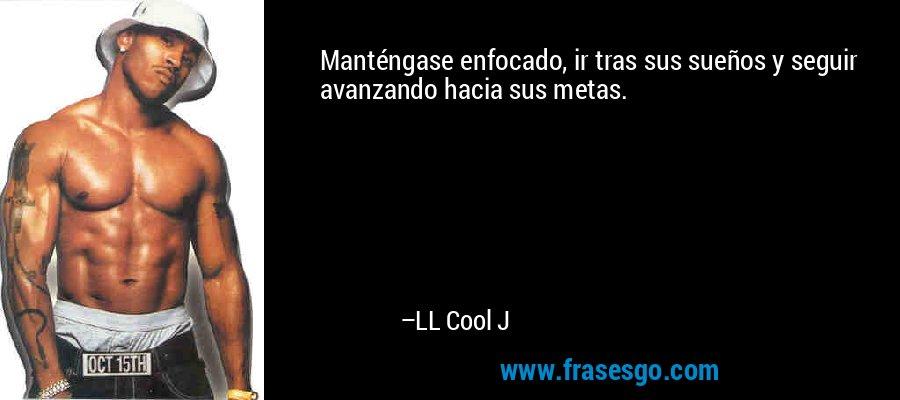 Manténgase enfocado, ir tras sus sueños y seguir avanzando hacia sus metas. – LL Cool J
