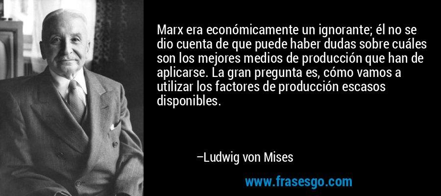 Marx era económicamente un ignorante; él no se dio cuenta de que puede haber dudas sobre cuáles son los mejores medios de producción que han de aplicarse. La gran pregunta es, cómo vamos a utilizar los factores de producción escasos disponibles. – Ludwig von Mises