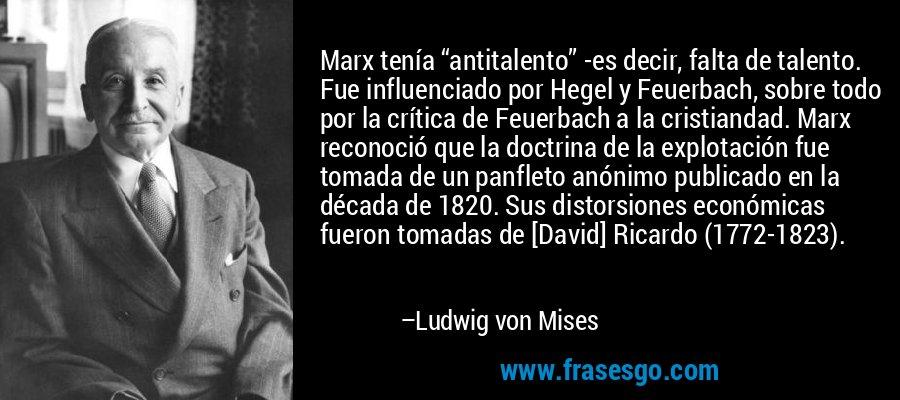 """Marx tenía """"antitalento"""" -es decir, falta de talento. Fue influenciado por Hegel y Feuerbach, sobre todo por la crítica de Feuerbach a la cristiandad. Marx reconoció que la doctrina de la explotación fue tomada de un panfleto anónimo publicado en la década de 1820. Sus distorsiones económicas fueron tomadas de [David] Ricardo (1772-1823). – Ludwig von Mises"""