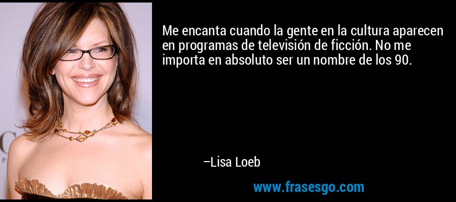 Me encanta cuando la gente en la cultura aparecen en programas de televisión de ficción. No me importa en absoluto ser un nombre de los 90. – Lisa Loeb