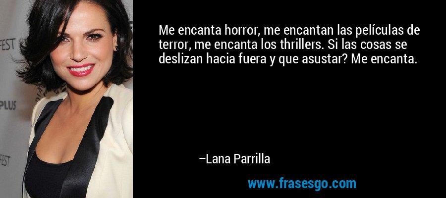 Me encanta horror, me encantan las películas de terror, me encanta los thrillers. Si las cosas se deslizan hacia fuera y que asustar? Me encanta. – Lana Parrilla