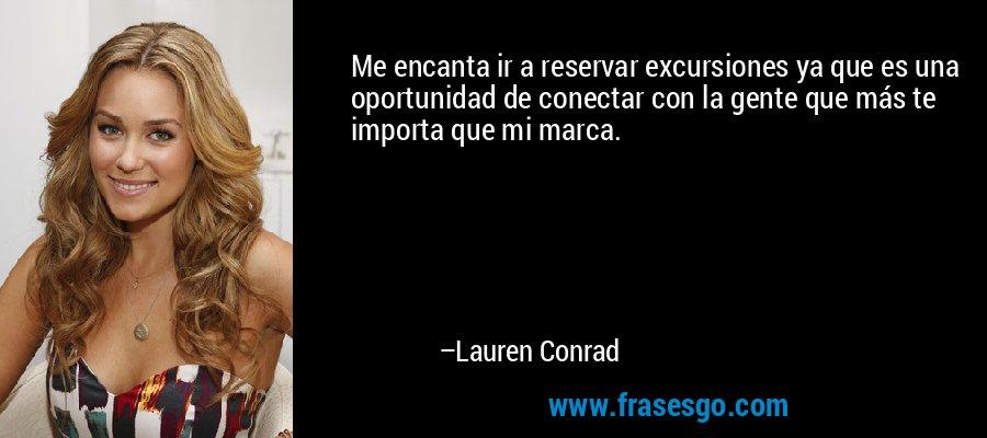 Me encanta ir a reservar excursiones ya que es una oportunidad de conectar con la gente que más te importa que mi marca. – Lauren Conrad