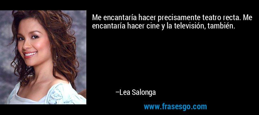 Me encantaría hacer precisamente teatro recta. Me encantaría hacer cine y la televisión, también. – Lea Salonga