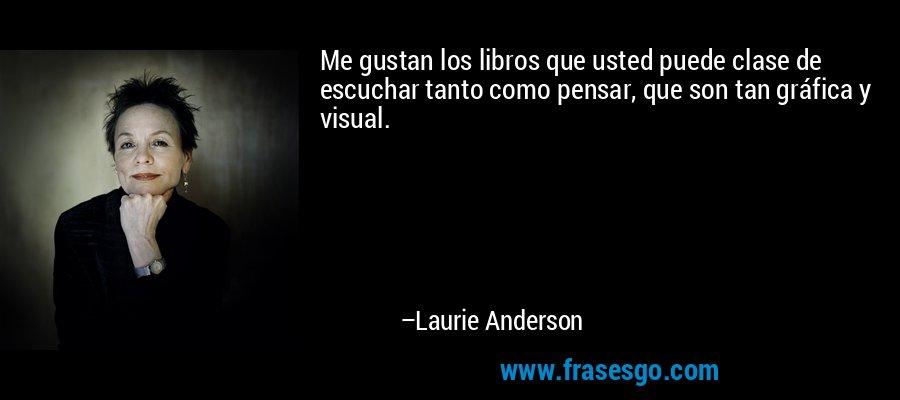 Me gustan los libros que usted puede clase de escuchar tanto como pensar, que son tan gráfica y visual. – Laurie Anderson