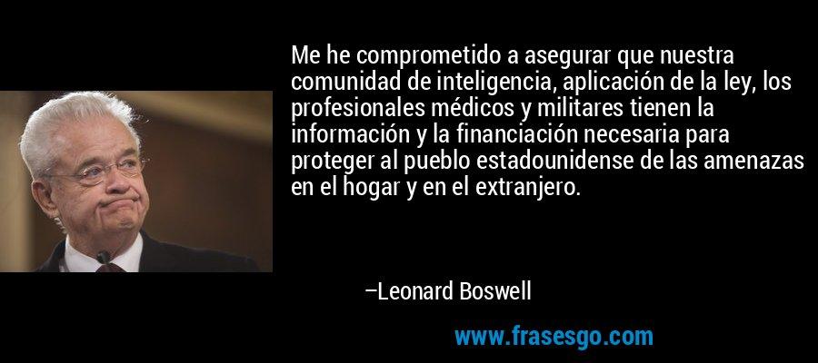 Me he comprometido a asegurar que nuestra comunidad de inteligencia, aplicación de la ley, los profesionales médicos y militares tienen la información y la financiación necesaria para proteger al pueblo estadounidense de las amenazas en el hogar y en el extranjero. – Leonard Boswell