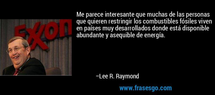 Me parece interesante que muchas de las personas que quieren restringir los combustibles fósiles viven en países muy desarrollados donde está disponible abundante y asequible de energía. – Lee R. Raymond