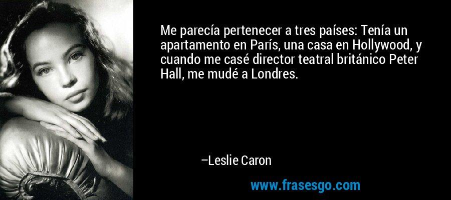 Me parecía pertenecer a tres países: Tenía un apartamento en París, una casa en Hollywood, y cuando me casé director teatral británico Peter Hall, me mudé a Londres. – Leslie Caron