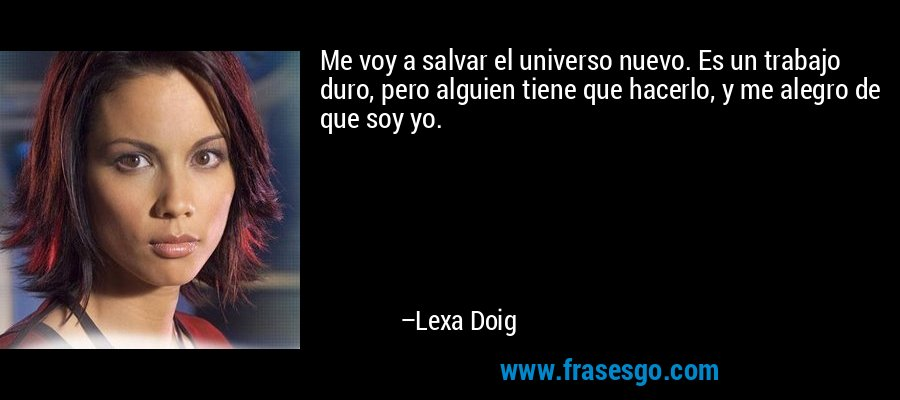 Me voy a salvar el universo nuevo. Es un trabajo duro, pero alguien tiene que hacerlo, y me alegro de que soy yo. – Lexa Doig