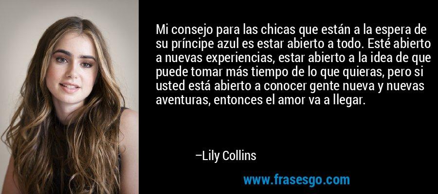 Mi consejo para las chicas que están a la espera de su príncipe azul es estar abierto a todo. Esté abierto a nuevas experiencias, estar abierto a la idea de que puede tomar más tiempo de lo que quieras, pero si usted está abierto a conocer gente nueva y nuevas aventuras, entonces el amor va a llegar. – Lily Collins
