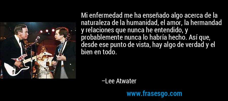 Mi enfermedad me ha enseñado algo acerca de la naturaleza de la humanidad, el amor, la hermandad y relaciones que nunca he entendido, y probablemente nunca lo habría hecho. Así que, desde ese punto de vista, hay algo de verdad y el bien en todo. – Lee Atwater