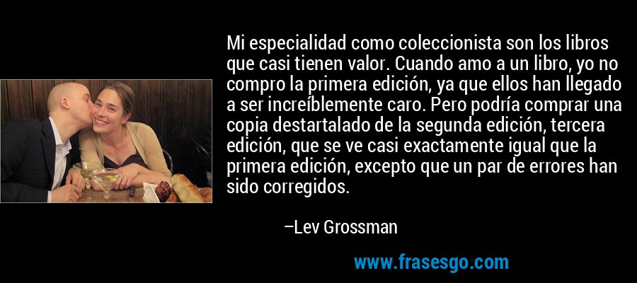 Mi especialidad como coleccionista son los libros que casi tienen valor. Cuando amo a un libro, yo no compro la primera edición, ya que ellos han llegado a ser increíblemente caro. Pero podría comprar una copia destartalado de la segunda edición, tercera edición, que se ve casi exactamente igual que la primera edición, excepto que un par de errores han sido corregidos. – Lev Grossman