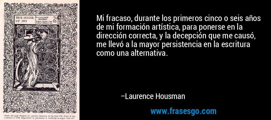 Mi fracaso, durante los primeros cinco o seis años de mi formación artística, para ponerse en la dirección correcta, y la decepción que me causó, me llevó a la mayor persistencia en la escritura como una alternativa. – Laurence Housman