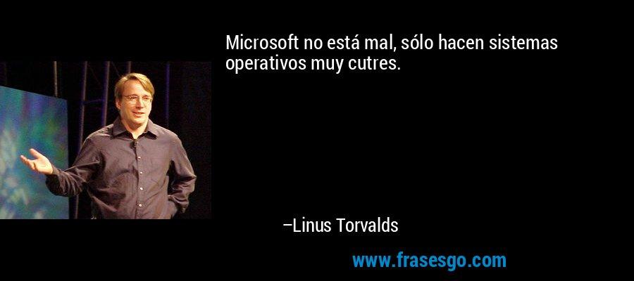 Microsoft no está mal, sólo hacen sistemas operativos muy cutres. – Linus Torvalds