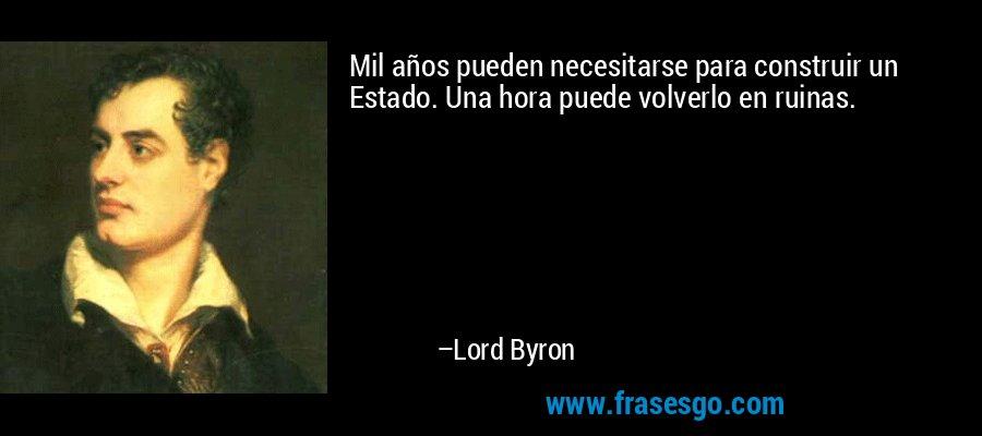 Mil años pueden necesitarse para construir un Estado. Una hora puede volverlo en ruinas. – Lord Byron