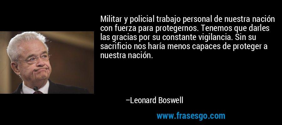 Militar y policial trabajo personal de nuestra nación con fuerza para protegernos. Tenemos que darles las gracias por su constante vigilancia. Sin su sacrificio nos haría menos capaces de proteger a nuestra nación. – Leonard Boswell