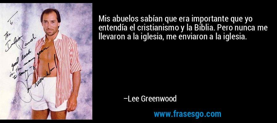 Mis abuelos sabían que era importante que yo entendía el cristianismo y la Biblia. Pero nunca me llevaron a la iglesia, me enviaron a la iglesia. – Lee Greenwood