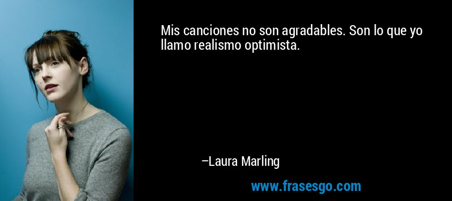 Mis canciones no son agradables. Son lo que yo llamo realismo optimista. – Laura Marling