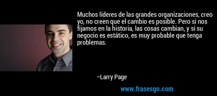Muchos líderes de las grandes organizaciones, creo yo, no creen que el cambio es posible. Pero si nos fijamos en la historia, las cosas cambian, y si su negocio es estático, es muy probable que tenga problemas. – Larry Page