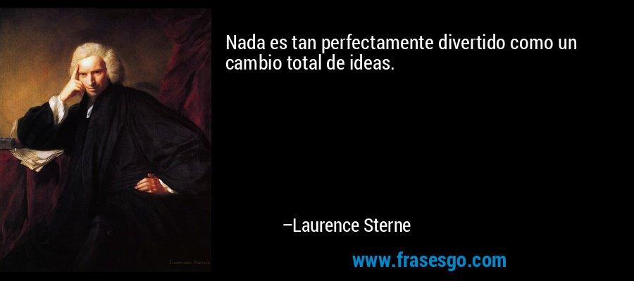Nada es tan perfectamente divertido como un cambio total de ideas. – Laurence Sterne