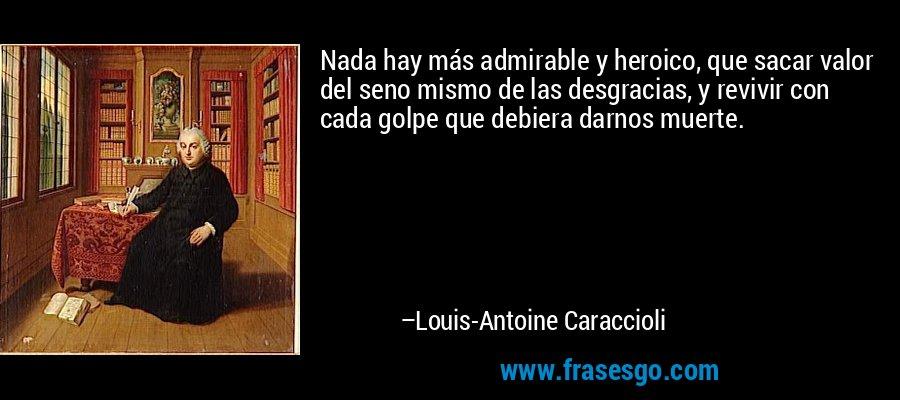 Nada hay más admirable y heroico, que sacar valor del seno mismo de las desgracias, y revivir con cada golpe que debiera darnos muerte. – Louis-Antoine Caraccioli
