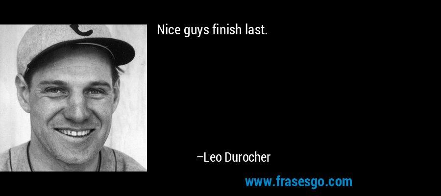Nice guys finish last. – Leo Durocher