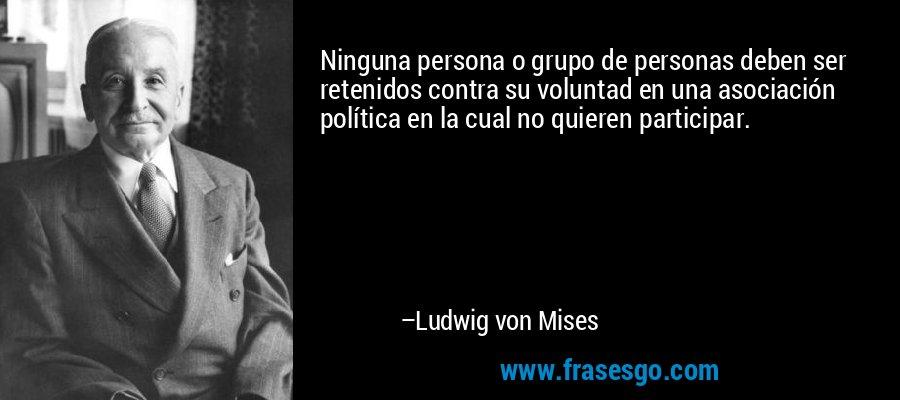 Ninguna persona o grupo de personas deben ser retenidos contra su voluntad en una asociación política en la cual no quieren participar. – Ludwig von Mises