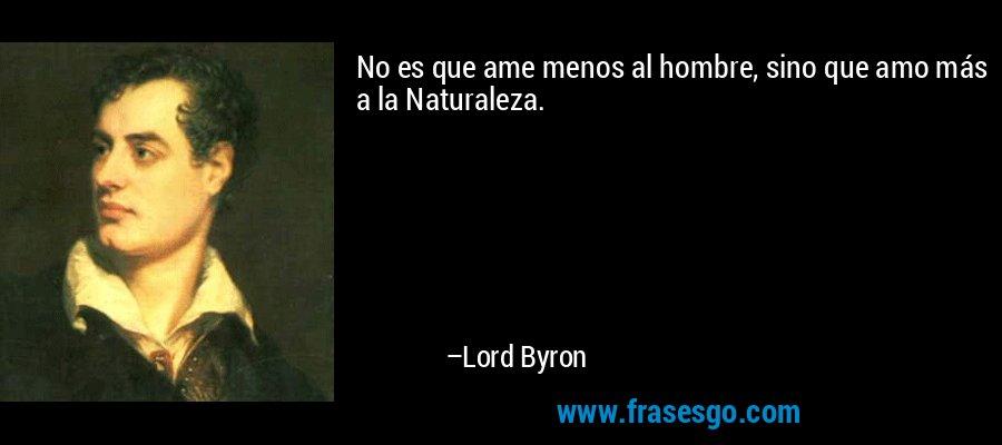 No es que ame menos al hombre, sino que amo más a la Naturaleza. – Lord Byron