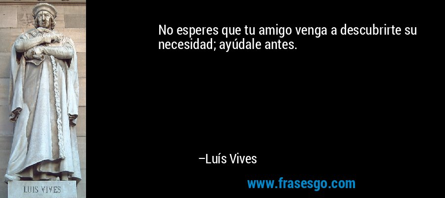 No esperes que tu amigo venga a descubrirte su necesidad; ayúdale antes. – Luís Vives