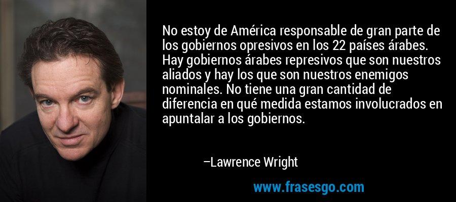 No estoy de América responsable de gran parte de los gobiernos opresivos en los 22 países árabes. Hay gobiernos árabes represivos que son nuestros aliados y hay los que son nuestros enemigos nominales. No tiene una gran cantidad de diferencia en qué medida estamos involucrados en apuntalar a los gobiernos. – Lawrence Wright