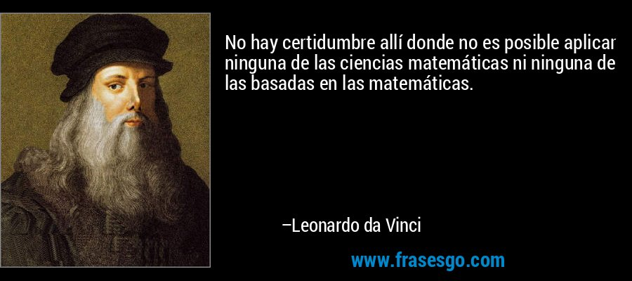 No hay certidumbre allí donde no es posible aplicar ninguna de las ciencias matemáticas ni ninguna de las basadas en las matemáticas. – Leonardo da Vinci