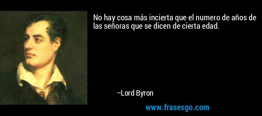 No hay cosa más incierta que el numero de años de las señoras que se dicen de cierta edad. – Lord Byron