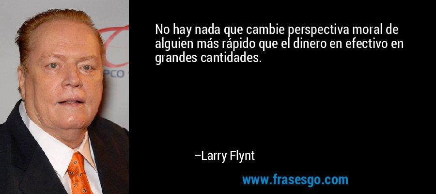 No hay nada que cambie perspectiva moral de alguien más rápido que el dinero en efectivo en grandes cantidades. – Larry Flynt