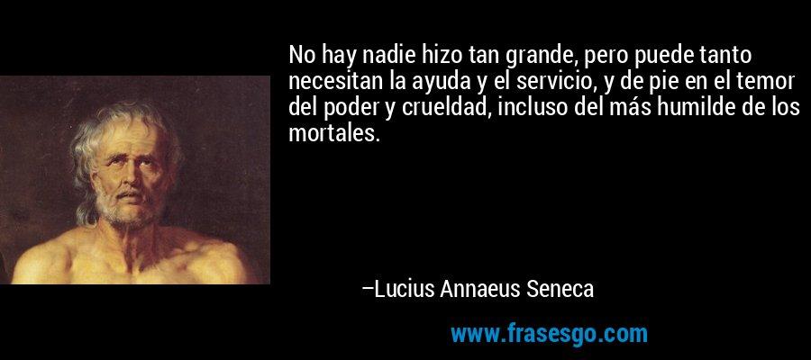No hay nadie hizo tan grande, pero puede tanto necesitan la ayuda y el servicio, y de pie en el temor del poder y crueldad, incluso del más humilde de los mortales. – Lucius Annaeus Seneca