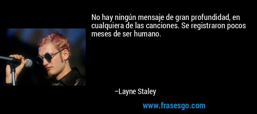 No hay ningún mensaje de gran profundidad, en cualquiera de las canciones. Se registraron pocos meses de ser humano. – Layne Staley