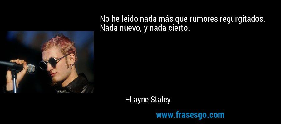 No he leído nada más que rumores regurgitados. Nada nuevo, y nada cierto. – Layne Staley