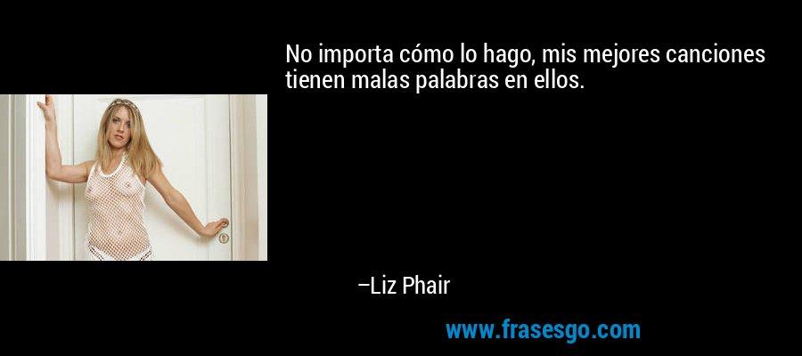 No importa cómo lo hago, mis mejores canciones tienen malas palabras en ellos. – Liz Phair