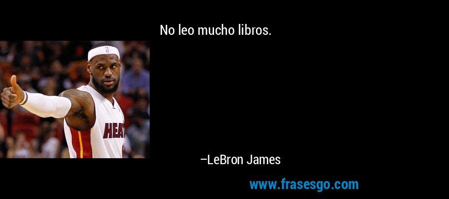 No leo mucho libros. – LeBron James