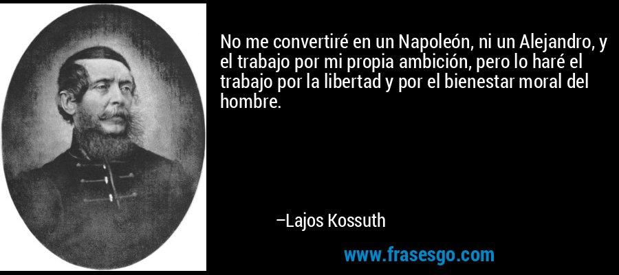 No me convertiré en un Napoleón, ni un Alejandro, y el trabajo por mi propia ambición, pero lo haré el trabajo por la libertad y por el bienestar moral del hombre. – Lajos Kossuth