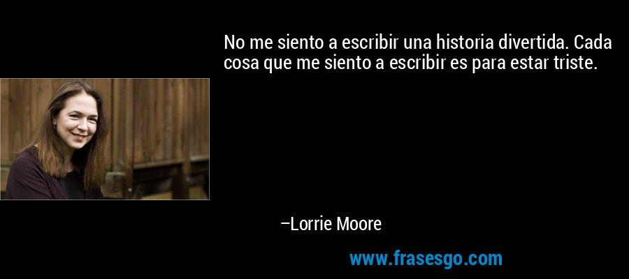 No me siento a escribir una historia divertida. Cada cosa que me siento a escribir es para estar triste. – Lorrie Moore