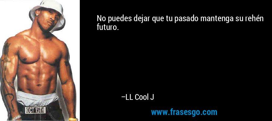 No puedes dejar que tu pasado mantenga su rehén futuro. – LL Cool J
