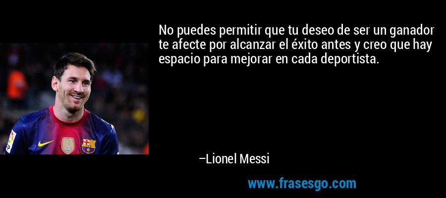 No puedes permitir que tu deseo de ser un ganador te afecte por alcanzar el éxito antes y creo que hay espacio para mejorar en cada deportista. – Lionel Messi