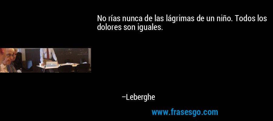No rías nunca de las lágrimas de un niño. Todos los dolores son iguales. – Leberghe