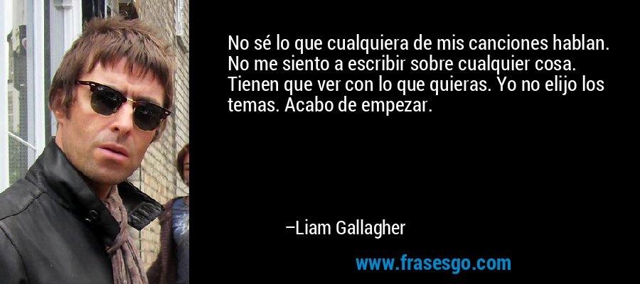 No sé lo que cualquiera de mis canciones hablan. No me siento a escribir sobre cualquier cosa. Tienen que ver con lo que quieras. Yo no elijo los temas. Acabo de empezar. – Liam Gallagher