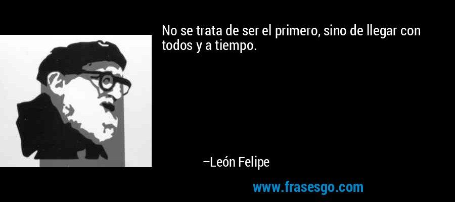 No se trata de ser el primero, sino de llegar con todos y a tiempo. – León Felipe