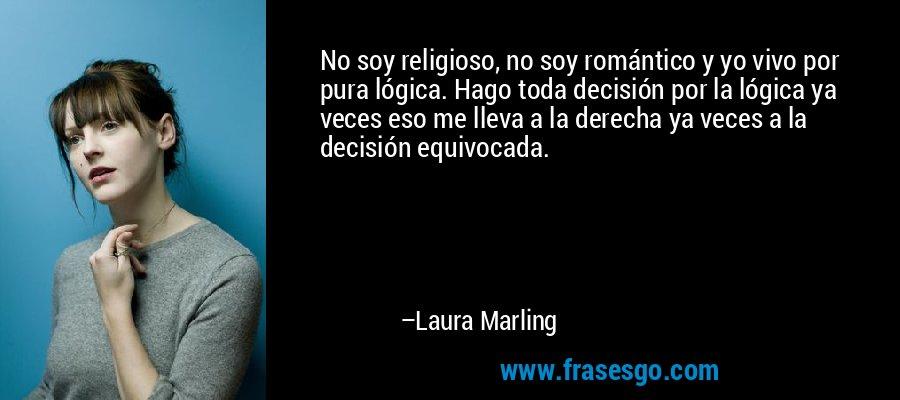 No soy religioso, no soy romántico y yo vivo por pura lógica. Hago toda decisión por la lógica ya veces eso me lleva a la derecha ya veces a la decisión equivocada. – Laura Marling