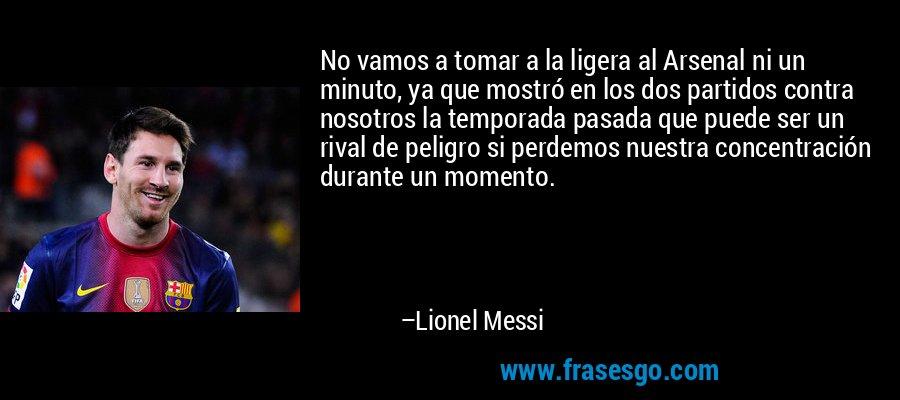 No vamos a tomar a la ligera al Arsenal ni un minuto, ya que mostró en los dos partidos contra nosotros la temporada pasada que puede ser un rival de peligro si perdemos nuestra concentración durante un momento. – Lionel Messi