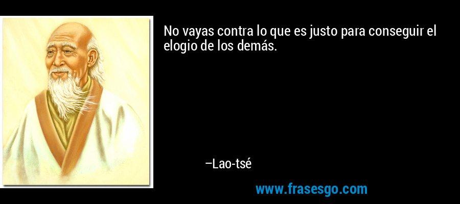 No vayas contra lo que es justo para conseguir el elogio de los demás. – Lao-tsé