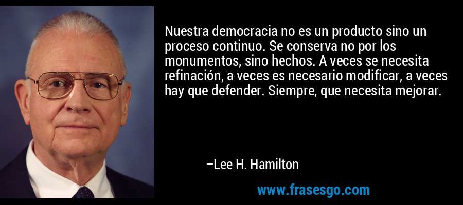 Nuestra democracia no es un producto sino un proceso continuo. Se conserva no por los monumentos, sino hechos. A veces se necesita refinación, a veces es necesario modificar, a veces hay que defender. Siempre, que necesita mejorar. – Lee H. Hamilton