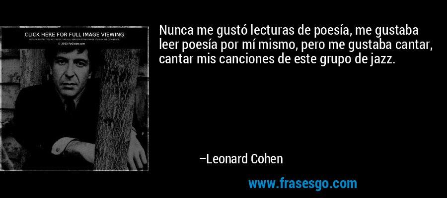 Nunca me gustó lecturas de poesía, me gustaba leer poesía por mí mismo, pero me gustaba cantar, cantar mis canciones de este grupo de jazz. – Leonard Cohen